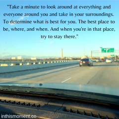 _Take a minute to look around at everything and everyone around you and take in your surroundings. To determine what is best for you. The best place to be, where, and when. And when you're in that place, try to stay
