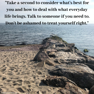 _Take a second to consider what's best for you and how to deal with what everyday life brings. Talk to someone if you need to. Don't be ashamed to treat yourself right._
